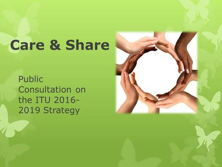 Care & Share Public Consultation on the ITU 2016- 2019 Strategy.