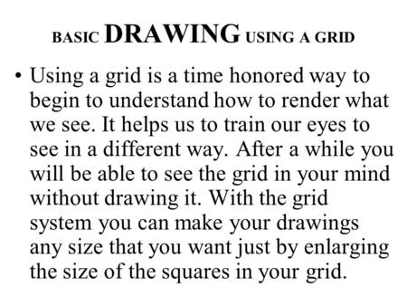 BASIC DRAWING USING A GRID Using a grid is a time honored way to begin to understand how to render what we see. It helps us to train our eyes to see in.