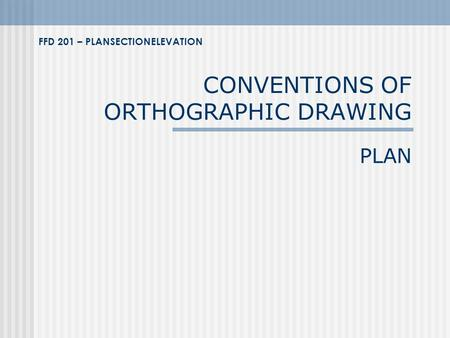 CONVENTIONS OF ORTHOGRAPHIC DRAWING PLAN FFD 201 – PLANSECTIONELEVATION.