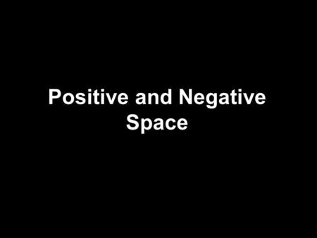 Positive and Negative Space. Artists talk about space in two different ways: 1.Positive Space 2.Negative Space Can you think of what the definitions for.