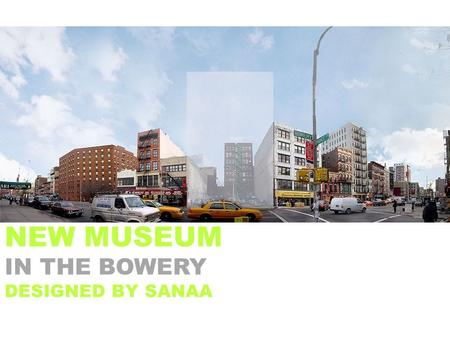 NEW MUSEUM IN THE BOWERY DESIGNED BY SANAA. BUILDING FEATURES EXHIBITION GALLERIES EDUCATION CENTER NEW FOOD CAFÉ THEATER BOOKSTORE SKYROOM RESOURCE.