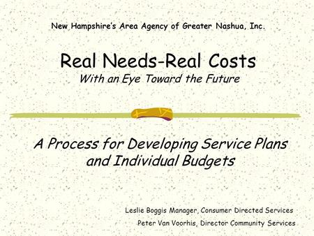 New Hampshire's Area Agency of Greater Nashua, Inc. Real Needs-Real Costs With an Eye Toward the Future A Process for Developing Service Plans and Individual.