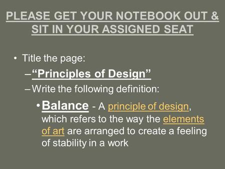 "PLEASE GET YOUR NOTEBOOK OUT & SIT IN YOUR ASSIGNED SEAT Title the page: –""Principles of Design"" –Write the following definition: Balance - A principle."