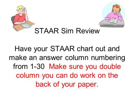 STAAR Sim Review Have your STAAR chart out and make an answer column numbering from 1-30 Make sure you double column you can do work on the back of your.