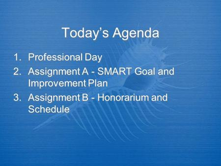 Today's Agenda 1.Professional Day 2.Assignment A - SMART Goal and Improvement Plan 3.Assignment B - Honorarium and Schedule 1.Professional Day 2.Assignment.