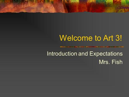 Welcome to Art 3! Introduction and Expectations Mrs. Fish.