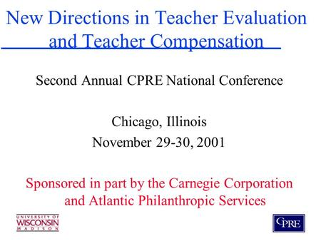 New Directions in Teacher Evaluation and Teacher Compensation Second Annual CPRE National Conference Chicago, Illinois November 29-30, 2001 Sponsored in.