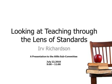 Looking at Teaching through the Lens of Standards Irv Richardson A Presentation to the 600s Sub-Committee July 22,2010 9:00 – 11:00.