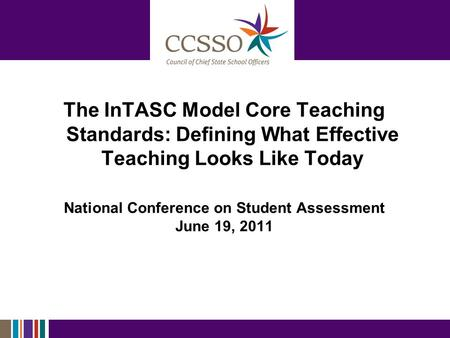 The InTASC Model Core Teaching Standards: Defining What Effective Teaching Looks Like Today National Conference on Student Assessment June 19, 2011.
