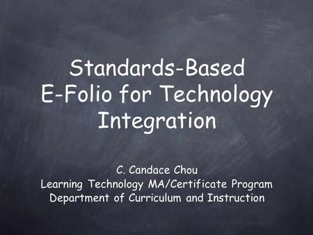 C. Candace Chou Learning Technology MA/Certificate Program Department of Curriculum and Instruction Standards-Based E-Folio for Technology Integration.