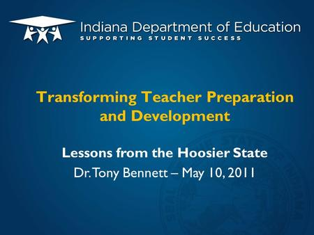 Lessons from the Hoosier State Dr. Tony Bennett – May 10, 2011 Transforming Teacher Preparation and Development.