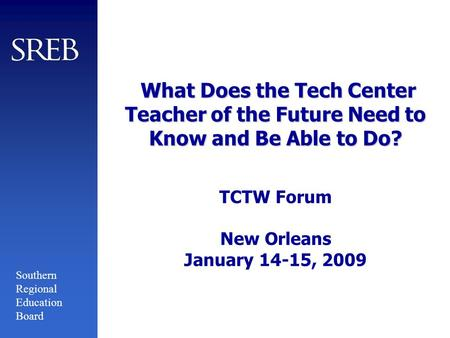 Southern Regional Education Board What Does the Tech Center Teacher of the Future Need to Know and Be Able to Do? What Does the Tech Center Teacher of.