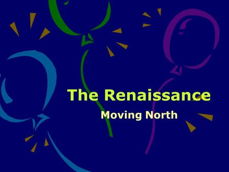 The Renaissance Moving North. Why Later? In 1494, a French king invaded northern Italy so many artists and writers fled for a safer life in northern Europe.
