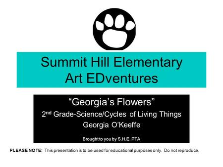 "Summit Hill Elementary Art EDventures ""Georgia's Flowers"" 2 nd Grade-Science/Cycles of Living Things Georgia O'Keeffe Brought to you by S.H.E. PTA PLEASE."