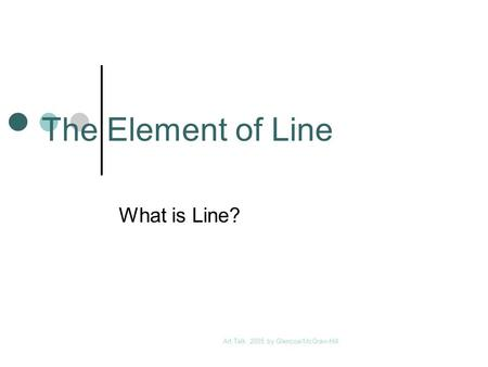 Art Talk 2005 by Glencoe/McGraw-Hill The Element of Line What is Line?