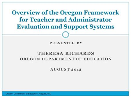 PRESENTED BY THERESA RICHARDS OREGON DEPARTMENT OF EDUCATION AUGUST 2012 Overview of the Oregon Framework for Teacher and Administrator Evaluation and.