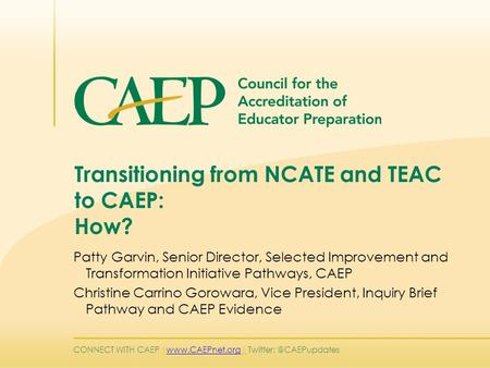 CONNECT WITH CAEP |   Transitioning from NCATE and TEAC to CAEP: How? Patty Garvin, Senior Director,