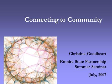 Connecting to Community Christine Goodheart Empire State Partnership Summer Seminar July, 2007.