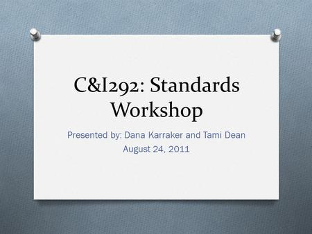 C&I292: Standards Workshop Presented by: Dana Karraker and Tami Dean August 24, 2011.