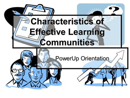 Characteristics of Effective Learning Communities PowerUp Orientation.