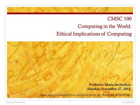 CMSC 100 Computing in the World: Ethical Implications of Computing Professor Marie desJardins Tuesday, November 27, 2012 Thu 11/29/12 1 Future of Computing.
