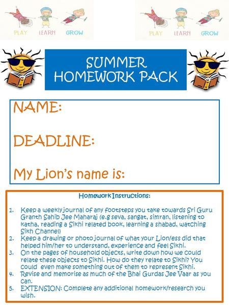 SUMMER HOMEWORK PACK NAME: DEADLINE: My Lion's name is: Homework Instructions: 1.Keep a weekly journal of any footsteps you take towards Sri Guru Granth.