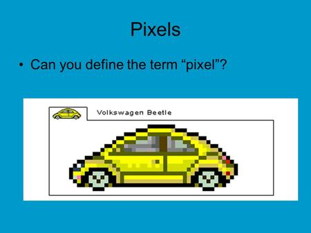 "Pixels Can you define the term ""pixel""?. From Pencil to Pixel Pixel –The information stored for a single grid point in the image. –Pixel stands for."