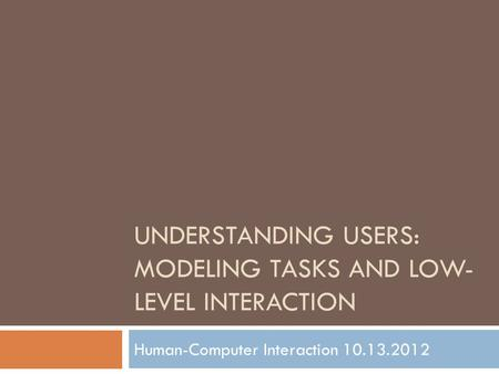 UNDERSTANDING USERS: MODELING TASKS AND LOW- LEVEL INTERACTION Human-Computer Interaction 10.13.2012.