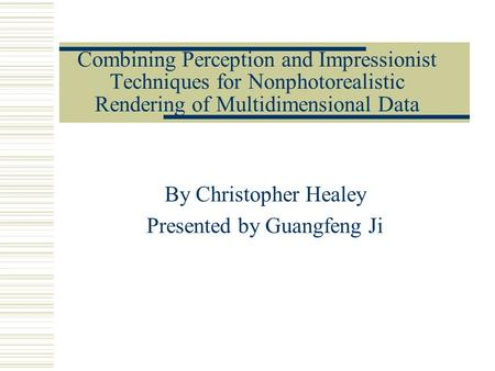 Combining Perception and Impressionist Techniques for Nonphotorealistic Rendering of Multidimensional Data By Christopher Healey Presented by Guangfeng.