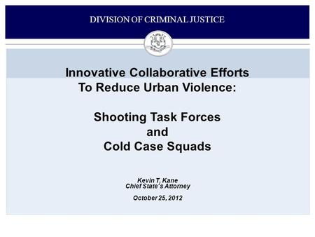 Innovative Collaborative Efforts To Reduce Urban Violence: Shooting Task Forces and Cold Case Squads DIVISION OF CRIMINAL JUSTICE Kevin T. Kane Chief State's.