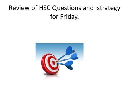 Review of HSC Questions and strategy for Friday..