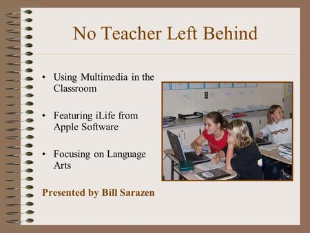 No Teacher Left Behind Using Multimedia in the Classroom Featuring iLife from Apple Software Focusing on Language Arts Presented by Bill Sarazen.