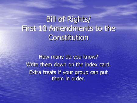 Bill of Rights/ First 10 Amendments to the Constitution How many do you know? Write them down on the index card. Extra treats if your group can put them.