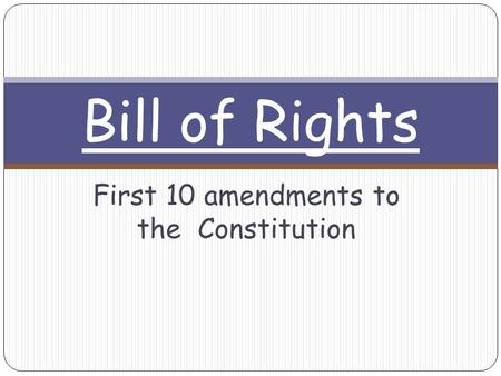 First 10 amendments to the Constitution Bill of Rights.