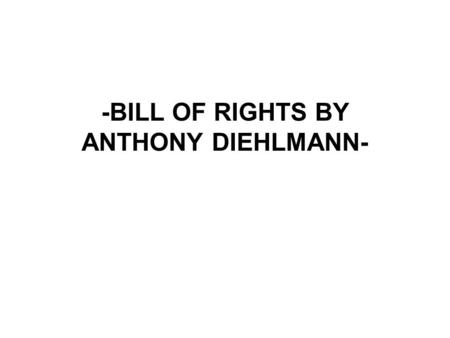 -BILL OF RIGHTS BY ANTHONY DIEHLMANN-. AMENDMENT 1 Tells that no matter what any body says you can say what's on your mind, go to any church you want,