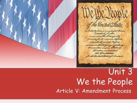Unit 3 We the People Article V: Amendment Process.