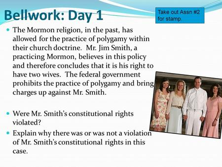 Bellwork: Day 1 The Mormon religion, in the past, has allowed for the practice of polygamy within their church doctrine. Mr. Jim Smith, a practicing Mormon,