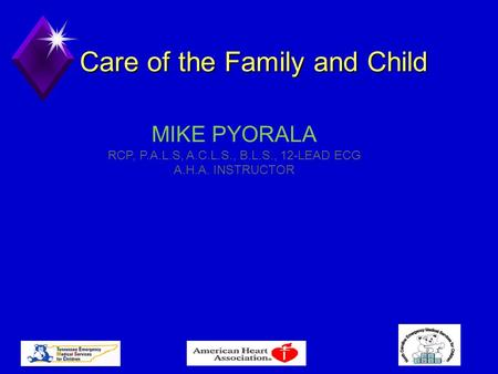 Care of the Family and Child MIKE PYORALA RCP, P.A.L.S, A.C.L.S., B.L.S., 12-LEAD ECG A.H.A. INSTRUCTOR.