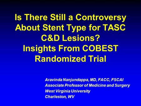 Is There Still a Controversy About Stent Type for TASC C&D Lesions? Insights From COBEST Randomized Trial Aravinda Nanjundappa, MD, FACC, FSCAI Associate.