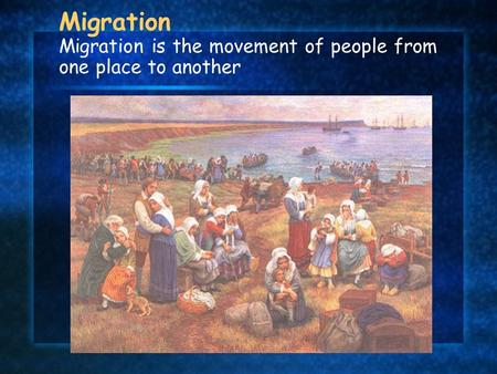 Migration Migration is the movement of people from one place to another.