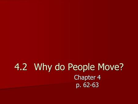 4.2 Why do People Move? Chapter 4 p. 62-63. Why do people migrate? Migrate – move to a new location Migrate – move to a new location There are many reasons.