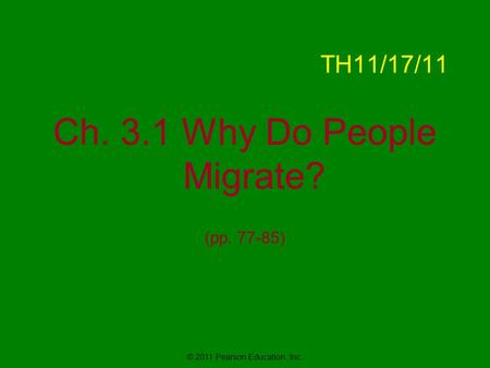 © 2011 Pearson Education, Inc. TH11/17/11 Ch. 3.1 Why Do People Migrate? (pp. 77-85)