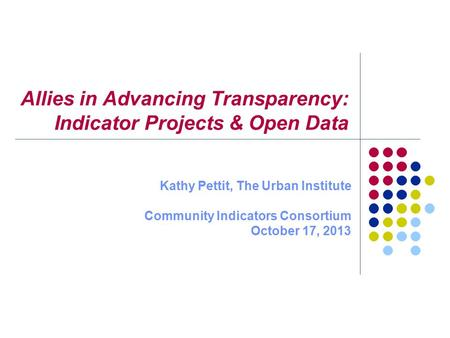 Allies in Advancing Transparency: Indicator Projects & Open Data Kathy Pettit, The Urban Institute Community Indicators Consortium October 17, 2013.