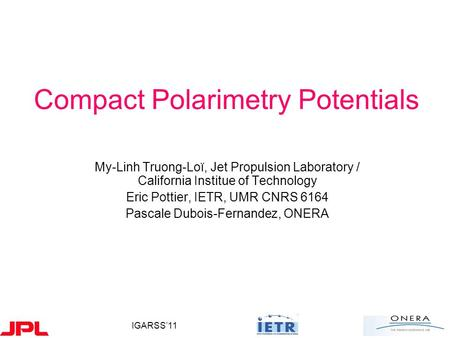 IGARSS'11 Compact Polarimetry Potentials My-Linh Truong-Loï, Jet Propulsion Laboratory / California Institue of Technology Eric Pottier, IETR, UMR CNRS.