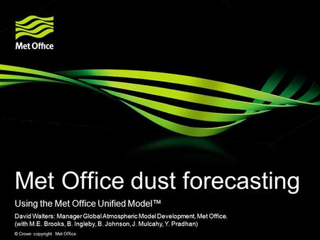 © Crown copyright Met Office Met Office dust forecasting Using the Met Office Unified Model™ David Walters: Manager Global Atmospheric Model Development,