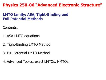 "Physics 250-06 ""Advanced Electronic Structure"" LMTO family: ASA, Tight-Binding and Full Potential Methods Contents: 1. ASA-LMTO equations 2. Tight-Binding."