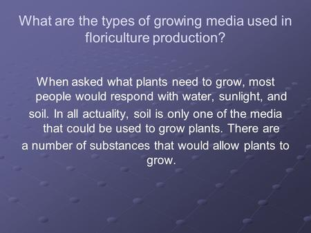 What are the types of growing media used in floriculture production? When asked what plants need to grow, most people would respond with water, sunlight,