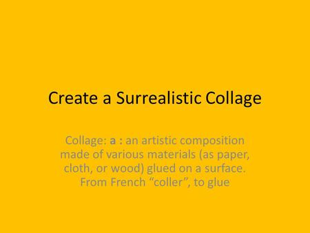 Create a Surrealistic Collage Collage: a : an artistic composition made of various materials (as paper, cloth, or wood) glued on a surface. From French.