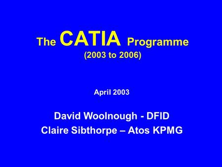 The CATIA Programme (2003 to 2006) April 2003 David Woolnough - DFID Claire Sibthorpe – Atos KPMG.