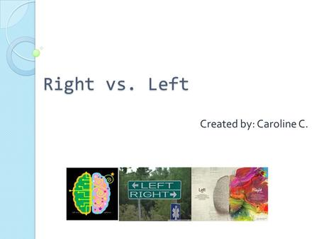 Right vs. Left Created by: Caroline C.. All of what we remember and learn is in our brain. llllllllllllllllllllllllllllllllllllllllllllllllllllllllllllllllllllllllllllllllllllllllllllllllllllll.